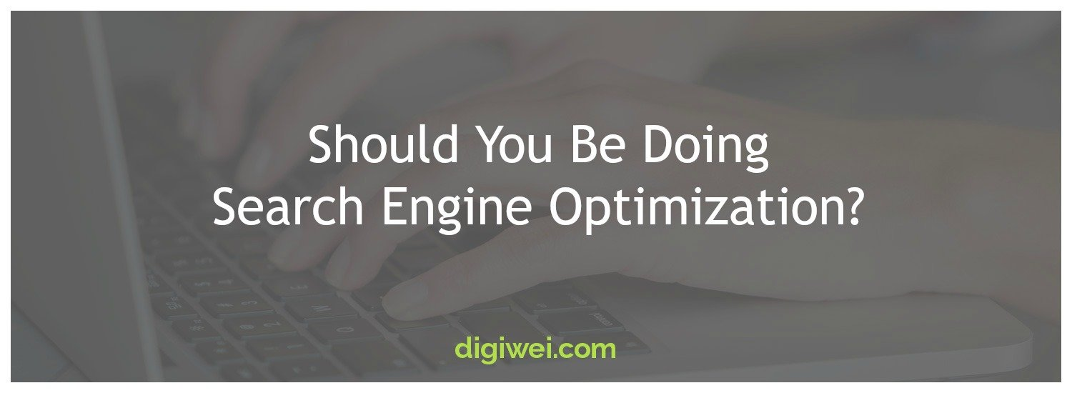 Should You Be Doing Search Engine Optimization? - Digiwei