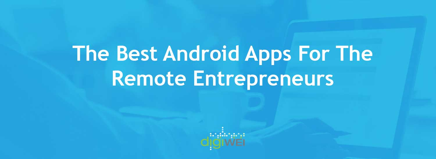 The Best Android Apps For The Remote Entrepreneurs - Digiwei
